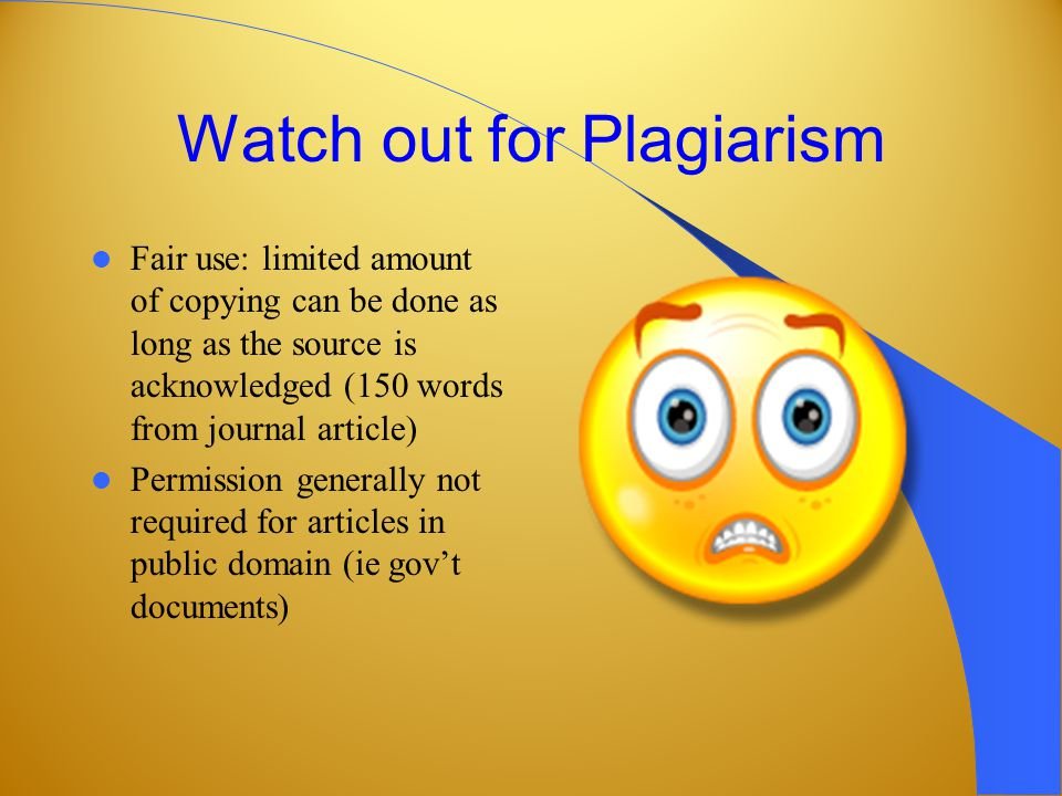 Watch out for Plagiarism Fair use: limited amount of copying can be done as long as the source is acknowledged (150 words from journal article) Permission generally not required for articles in public domain (ie govt documents)