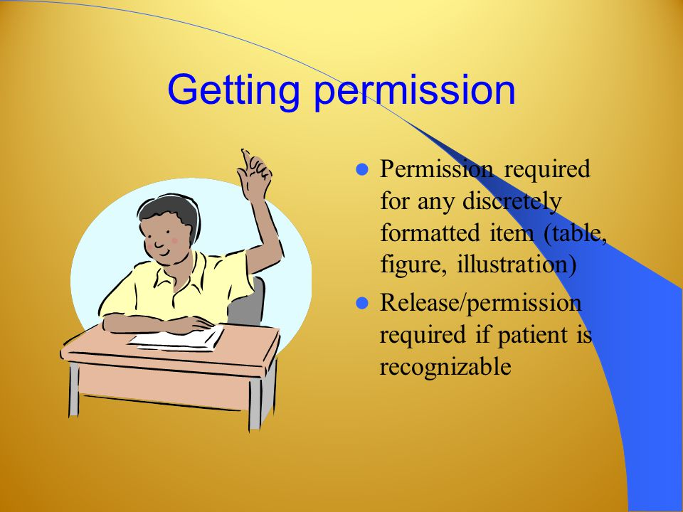 Getting permission Permission required for any discretely formatted item (table, figure, illustration) Release/permission required if patient is recognizable