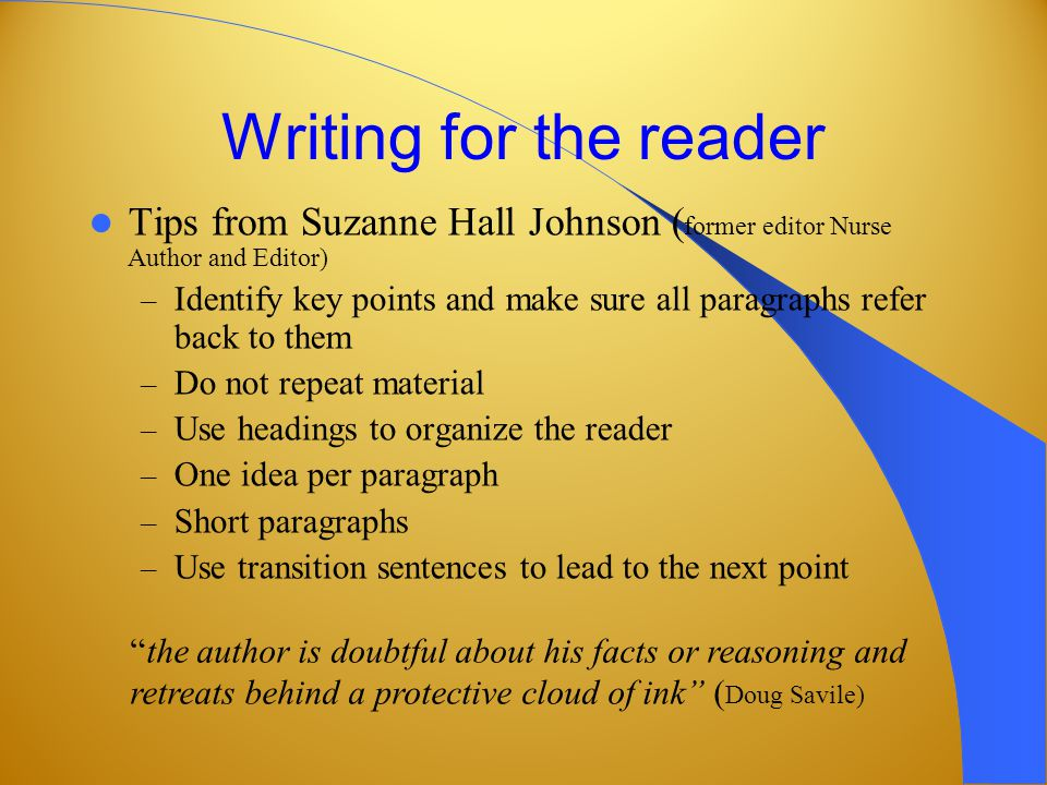 Writing for the reader Tips from Suzanne Hall Johnson ( former editor Nurse Author and Editor) – Identify key points and make sure all paragraphs refer back to them – Do not repeat material – Use headings to organize the reader – One idea per paragraph – Short paragraphs – Use transition sentences to lead to the next point the author is doubtful about his facts or reasoning and retreats behind a protective cloud of ink ( Doug Savile)
