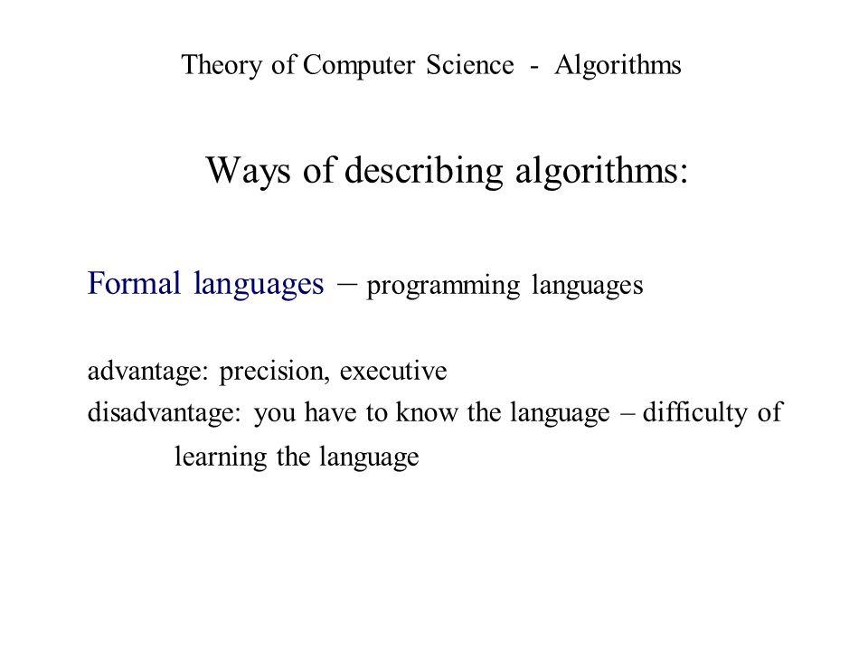 Theory of Computer Science - Algorithms Ways of describing algorithms: Formal languages – programming languages advantage: precision, executive disadv