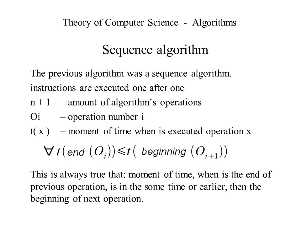 Theory of Computer Science - Algorithms Sequence algorithm The previous algorithm was a sequence algorithm. instructions are executed one after one n