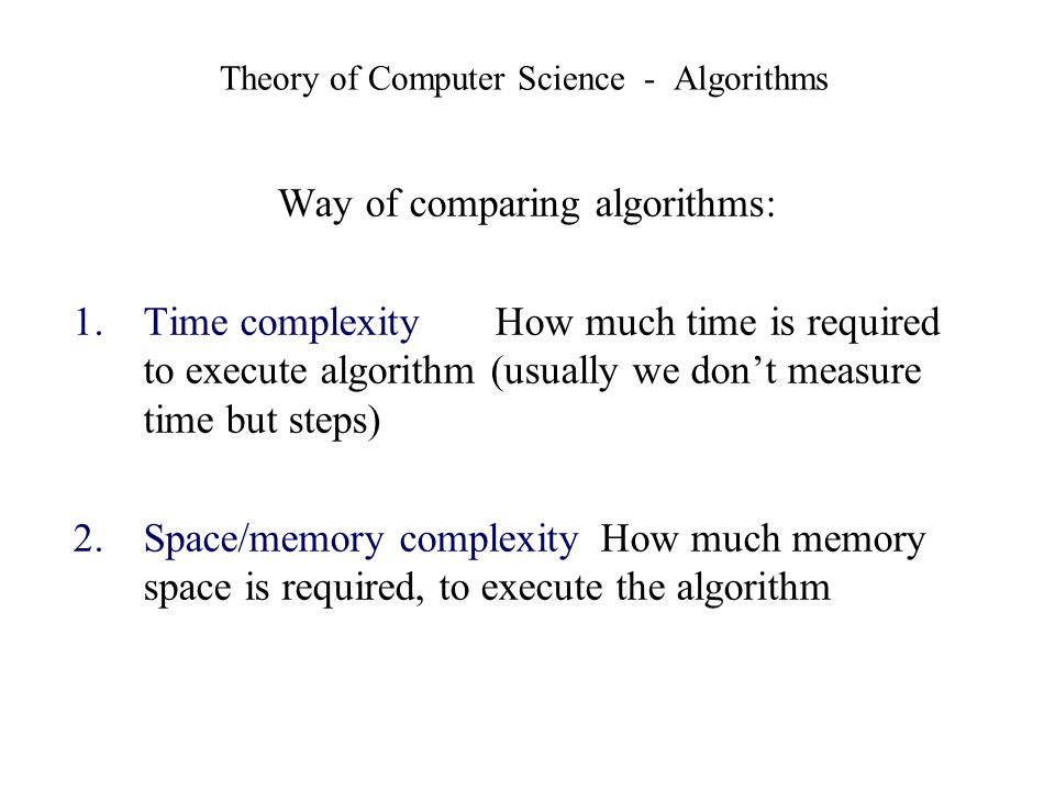 Theory of Computer Science - Algorithms Way of comparing algorithms: 1.Time complexity How much time is required to execute algorithm (usually we dont