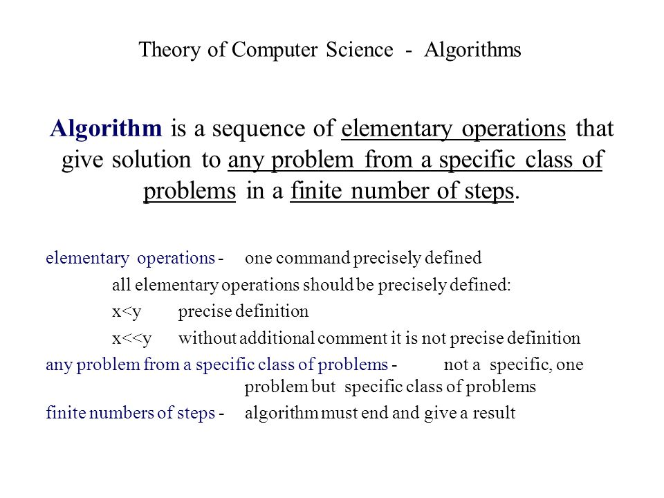 Algorithm is a sequence of elementary operations that give solution to any problem from a specific class of problems in a finite number of steps. elem