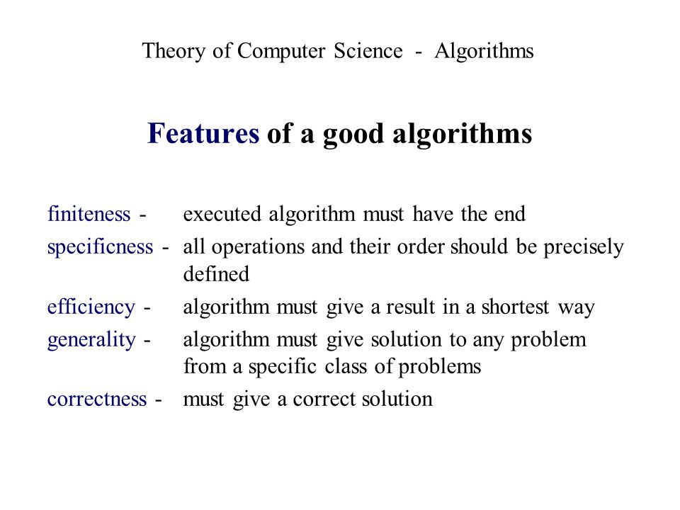 Theory of Computer Science - Algorithms Features of a good algorithms finiteness -executed algorithm must have the end specificness - all operations a