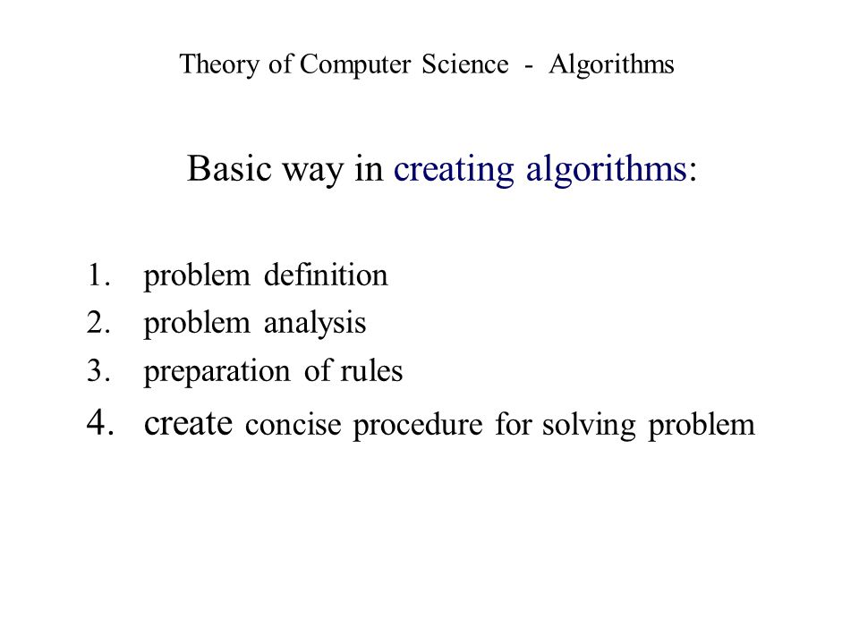 Theory of Computer Science - Algorithms Basic way in creating algorithms: 1.problem definition 2.problem analysis 3.preparation of rules 4.create conc