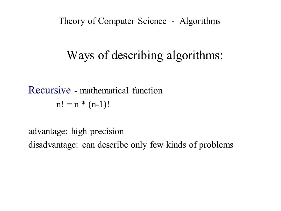 Theory of Computer Science - Algorithms Ways of describing algorithms: Recursive - mathematical function n! = n * (n-1)! advantage: high precision dis