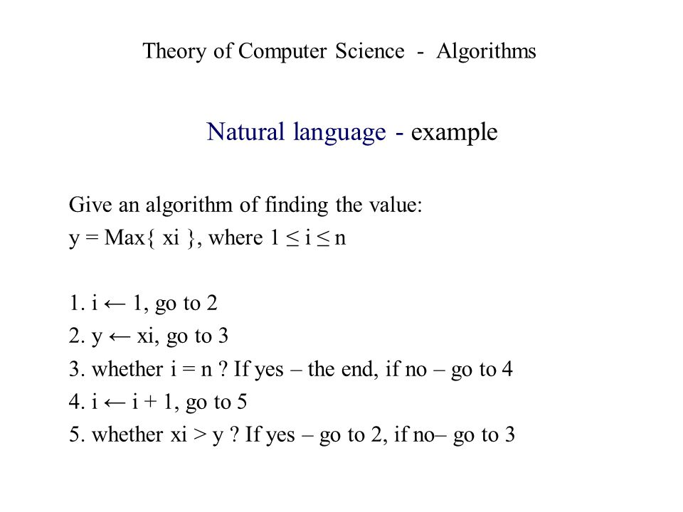 Theory of Computer Science - Algorithms Natural language - example Give an algorithm of finding the value: y = Max{ xi }, where 1 i n 1. i 1, go to 2