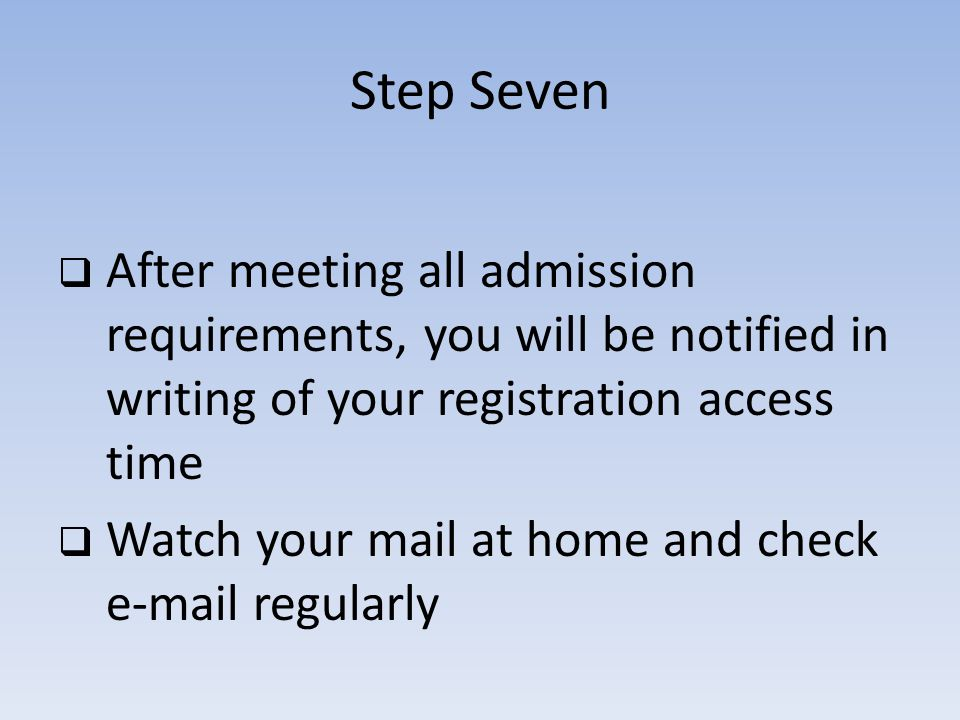 Step Seven After meeting all admission requirements, you will be notified in writing of your registration access time Watch your mail at home and check e-mail regularly