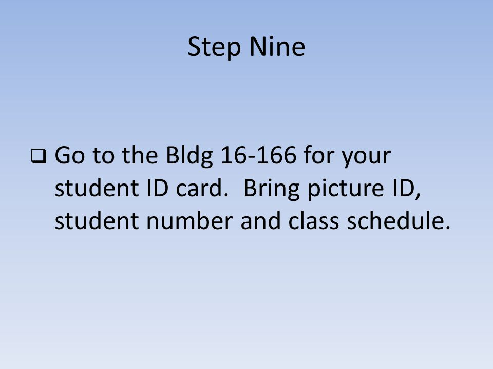 Step Nine Go to the Bldg 16-166 for your student ID card.
