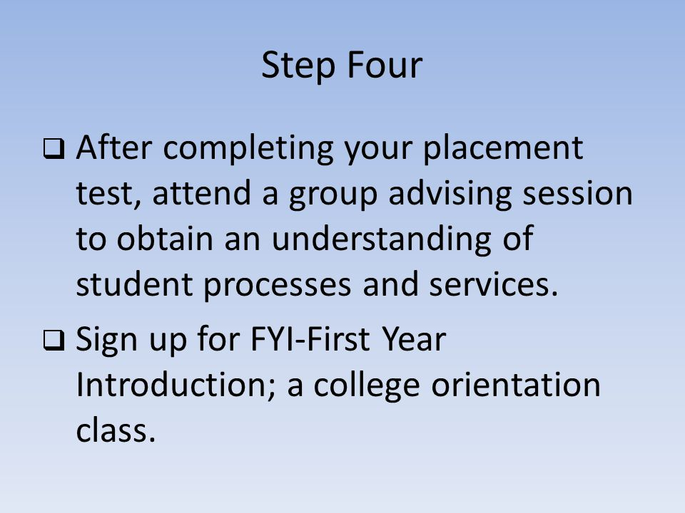 Step Four After completing your placement test, attend a group advising session to obtain an understanding of student processes and services.
