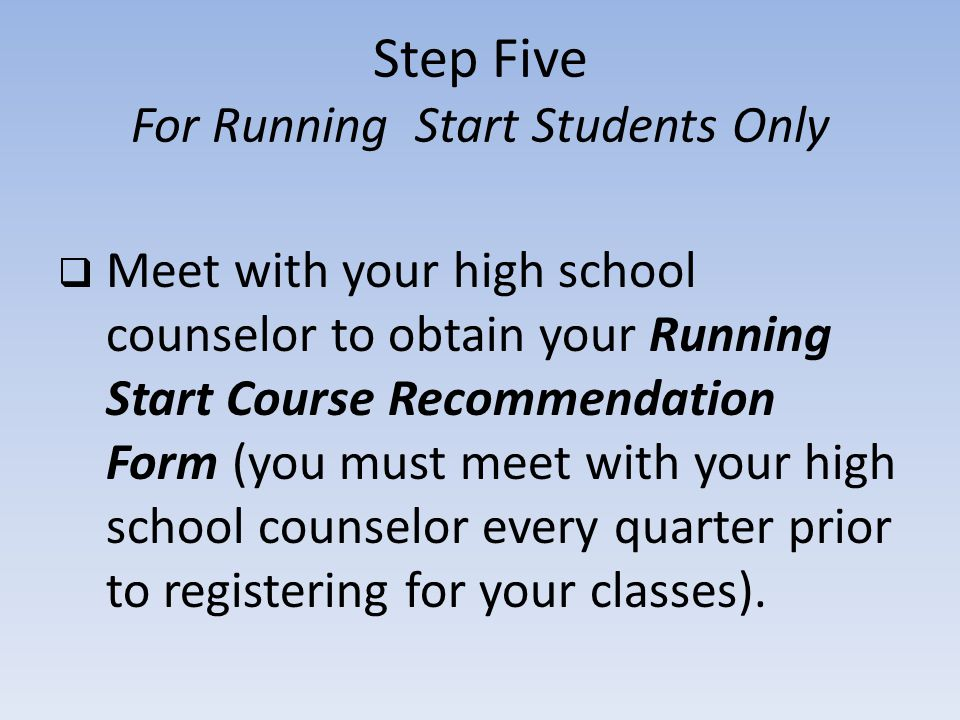 Step Five For Running Start Students Only Meet with your high school counselor to obtain your Running Start Course Recommendation Form (you must meet with your high school counselor every quarter prior to registering for your classes).