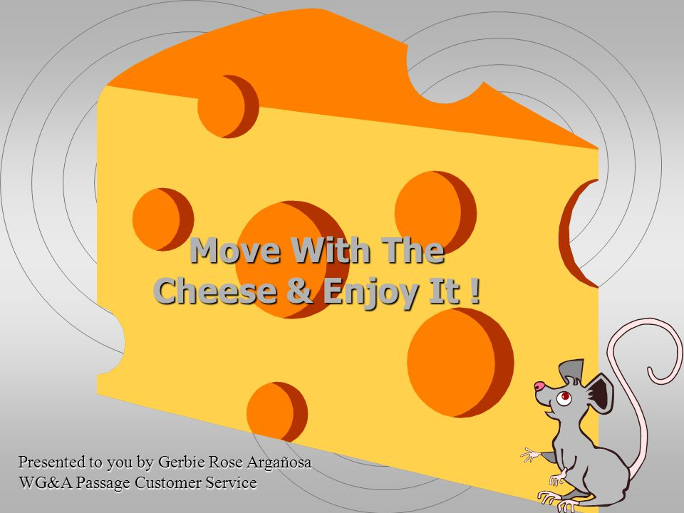 Move With The Cheese & Enjoy It ! Presented to you by Gerbie Rose Argañosa WG&A Passage Customer Service
