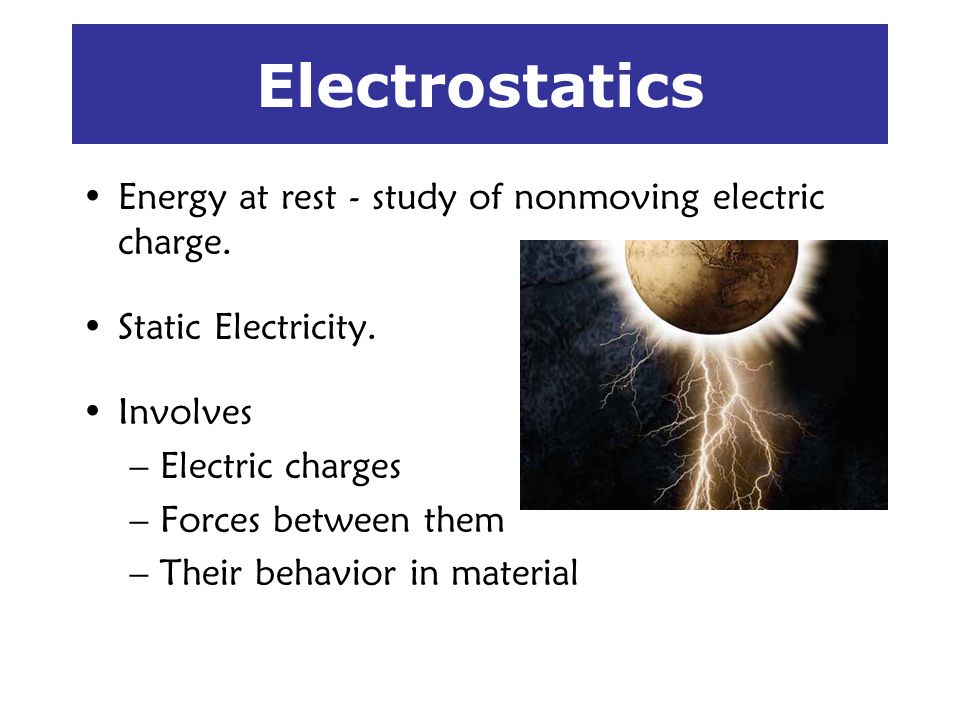 Electrostatics Energy at rest - study of nonmoving electric charge. Static Electricity. Involves –Electric charges –Forces between them –Their behavio
