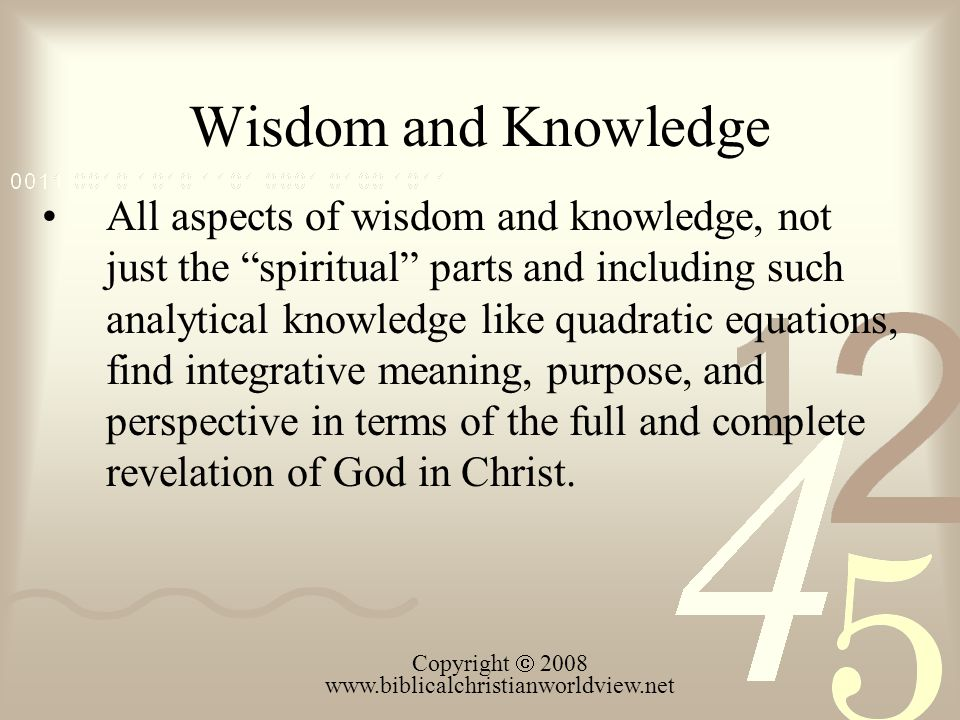 Wisdom and Knowledge All aspects of wisdom and knowledge, not just the spiritual parts and including such analytical knowledge like quadratic equations, find integrative meaning, purpose, and perspective in terms of the full and complete revelation of God in Christ.