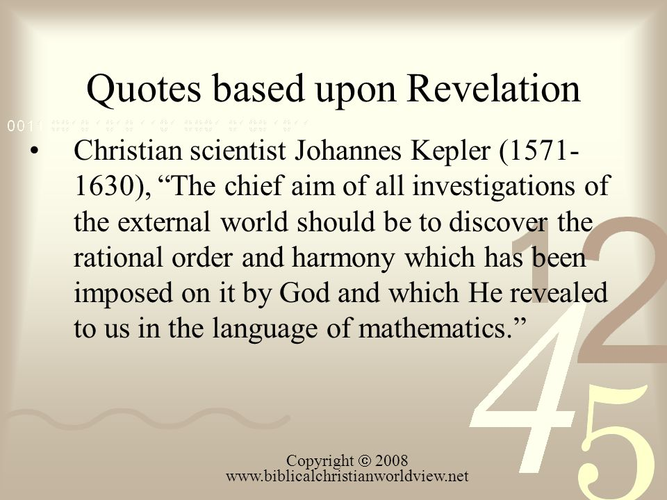 Quotes based upon Revelation Christian scientist Johannes Kepler (1571- 1630), The chief aim of all investigations of the external world should be to discover the rational order and harmony which has been imposed on it by God and which He revealed to us in the language of mathematics.