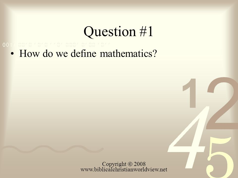 Question #1 How do we define mathematics Copyright 2008 www.biblicalchristianworldview.net