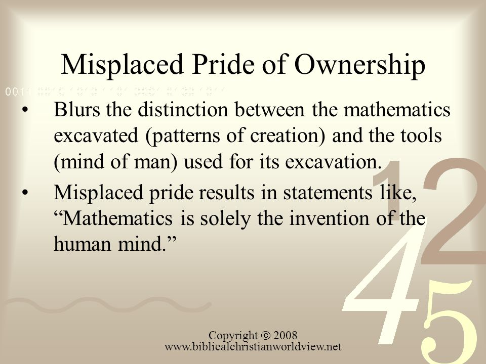 Misplaced Pride of Ownership Copyright 2008 www.biblicalchristianworldview.net Blurs the distinction between the mathematics excavated (patterns of creation) and the tools (mind of man) used for its excavation.