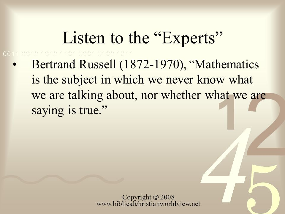 Listen to the Experts Bertrand Russell (1872-1970), Mathematics is the subject in which we never know what we are talking about, nor whether what we are saying is true.