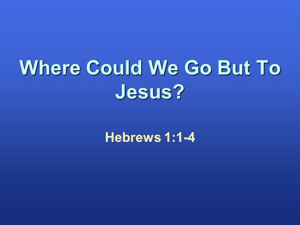 Hebrews 1:1-4 Where Could We Go But To Jesus?