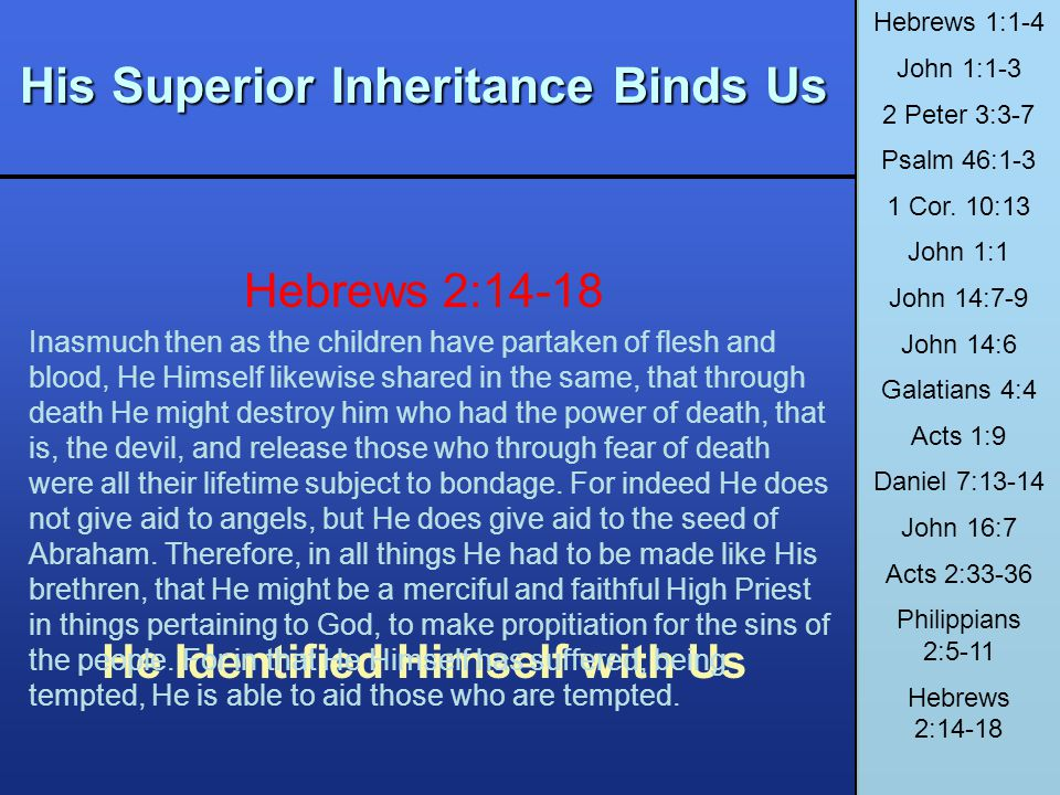 His Superior Inheritance Binds Us He Identified Himself with Us Hebrews 1:1-4 John 1:1-3 2 Peter 3:3-7 Psalm 46:1-3 1 Cor. 10:13 John 1:1 John 14:7-9