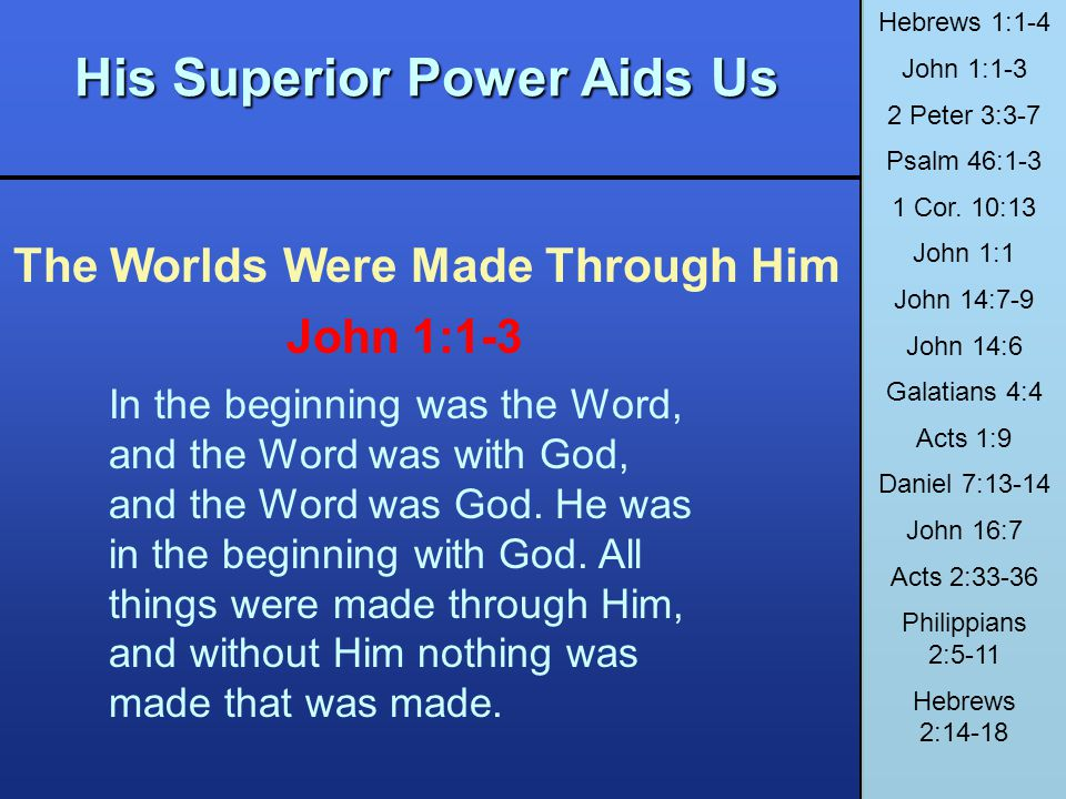 His Superior Power Aids Us The Worlds Were Made Through Him Hebrews 1:1-4 John 1:1-3 2 Peter 3:3-7 Psalm 46:1-3 1 Cor. 10:13 John 1:1 John 14:7-9 John