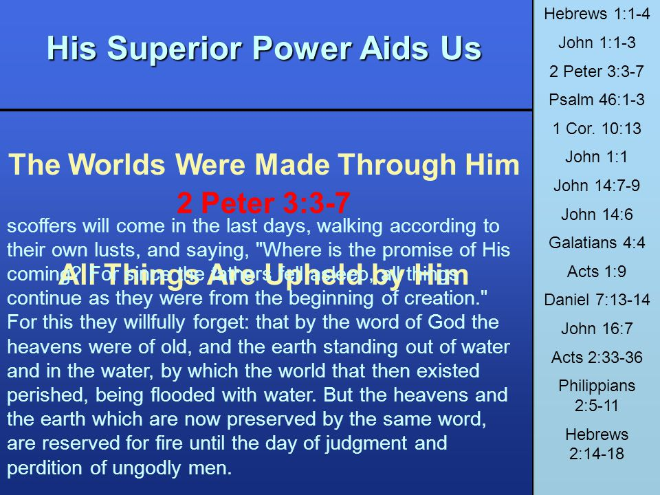 His Superior Power Aids Us The Worlds Were Made Through Him All Things Are Upheld by Him Hebrews 1:1-4 John 1:1-3 2 Peter 3:3-7 Psalm 46:1-3 1 Cor. 10