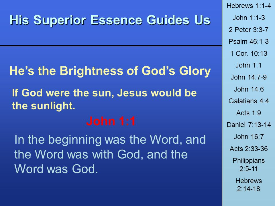His Superior Essence Guides Us Hes the Brightness of Gods Glory Hebrews 1:1-4 John 1:1-3 2 Peter 3:3-7 Psalm 46:1-3 1 Cor. 10:13 John 1:1 John 14:7-9