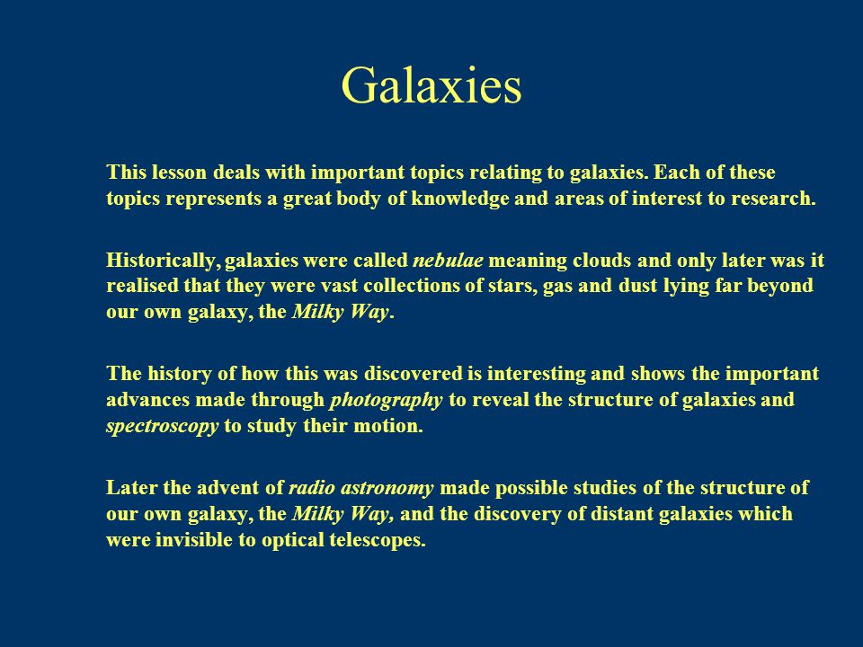 Galaxies This lesson deals with important topics relating to galaxies. Each of these topics represents a great body of knowledge and areas of interest