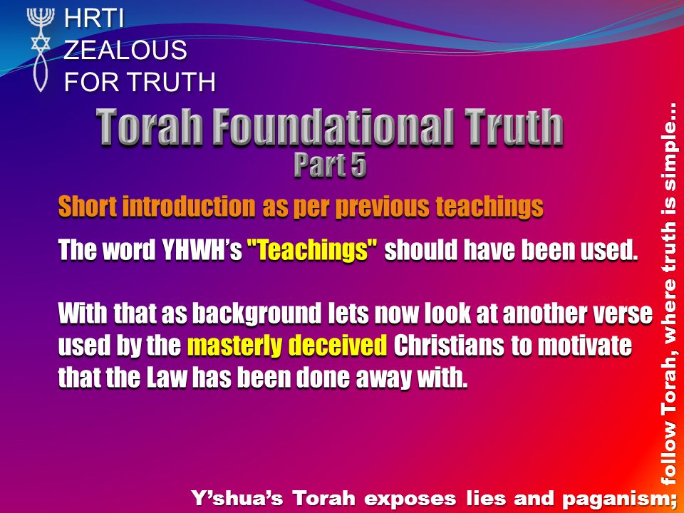 HRTIZEALOUS FOR TRUTH Yshuas Torah exposes lies and paganism; follow Torah, where truth is simple… Short introduction as per previous teachings The word YHWHs Teachings should have been used.