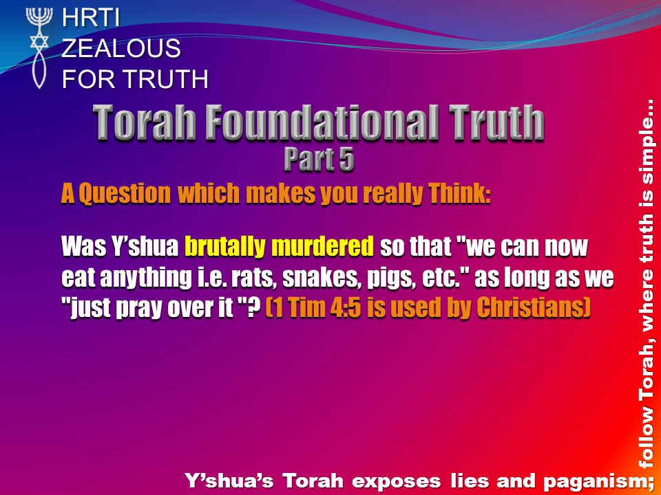 HRTIZEALOUS FOR TRUTH Yshuas Torah exposes lies and paganism; follow Torah, where truth is simple… A Question which makes you really Think: Was Yshua brutally murdered so that we can now eat anything i.e.