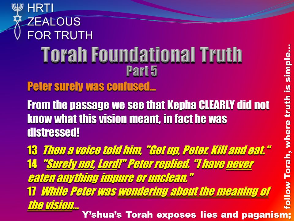 HRTIZEALOUS FOR TRUTH Yshuas Torah exposes lies and paganism; follow Torah, where truth is simple… Peter surely was confused… From the passage we see that Kepha CLEARLY did not know what this vision meant, in fact he was distressed.