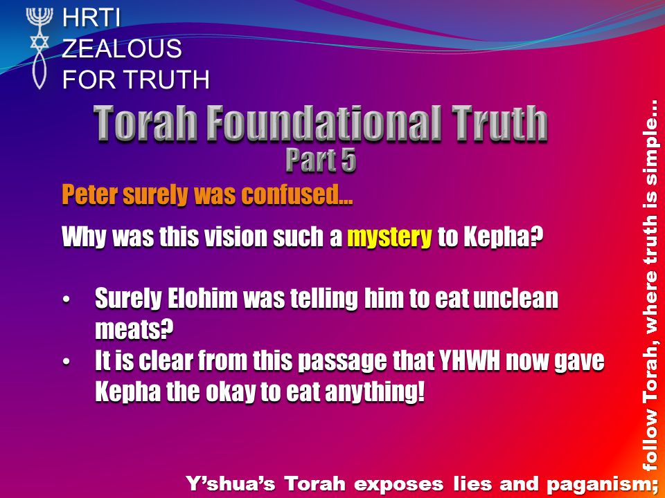 HRTIZEALOUS FOR TRUTH Yshuas Torah exposes lies and paganism; follow Torah, where truth is simple… Peter surely was confused… Why was this vision such a mystery to Kepha.