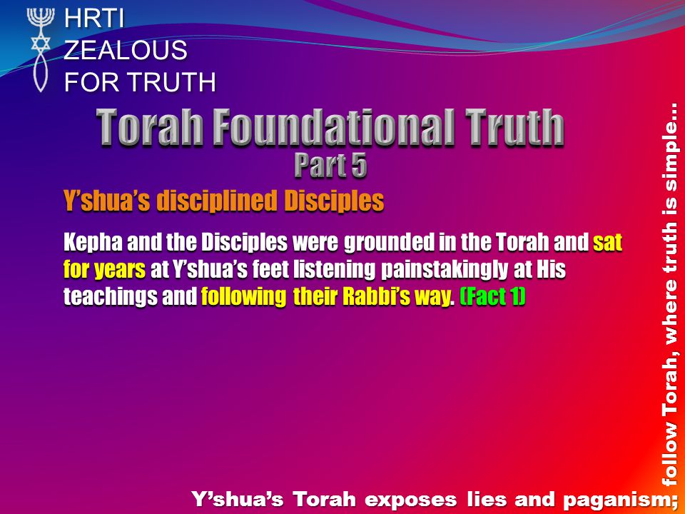 HRTIZEALOUS FOR TRUTH Yshuas Torah exposes lies and paganism; follow Torah, where truth is simple… Yshuas disciplined Disciples Kepha and the Disciples were grounded in the Torah and sat for years at Yshuas feet listening painstakingly at His teachings and following their Rabbis way.