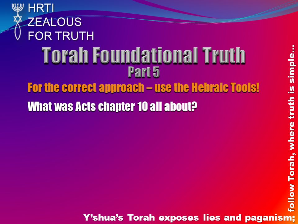 HRTIZEALOUS FOR TRUTH Yshuas Torah exposes lies and paganism; follow Torah, where truth is simple… For the correct approach – use the Hebraic Tools.