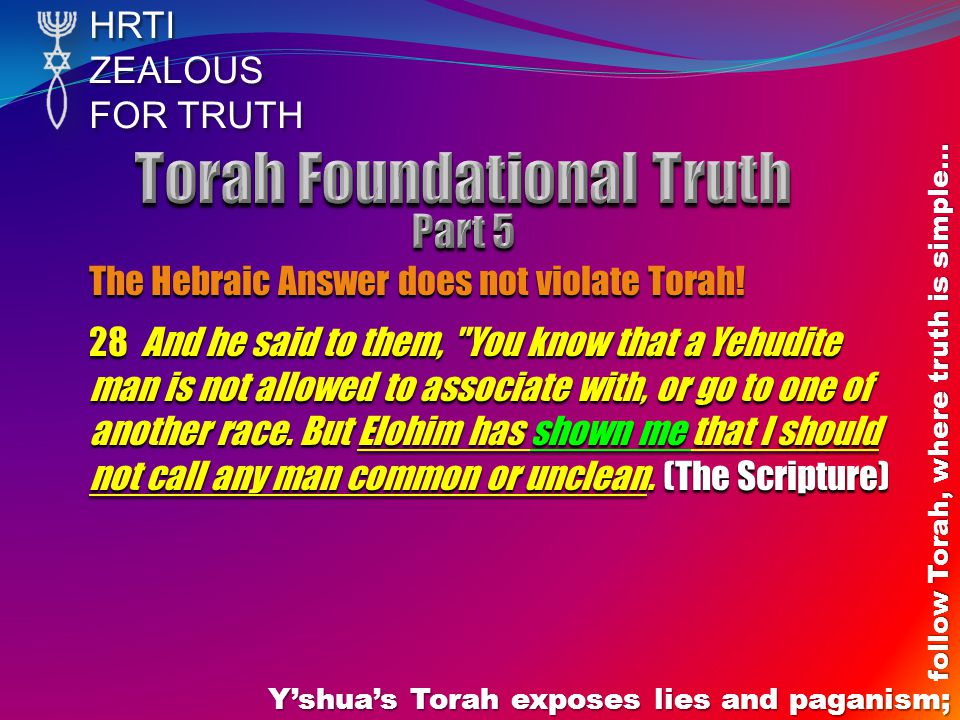 HRTIZEALOUS FOR TRUTH Yshuas Torah exposes lies and paganism; follow Torah, where truth is simple… The Hebraic Answer does not violate Torah.