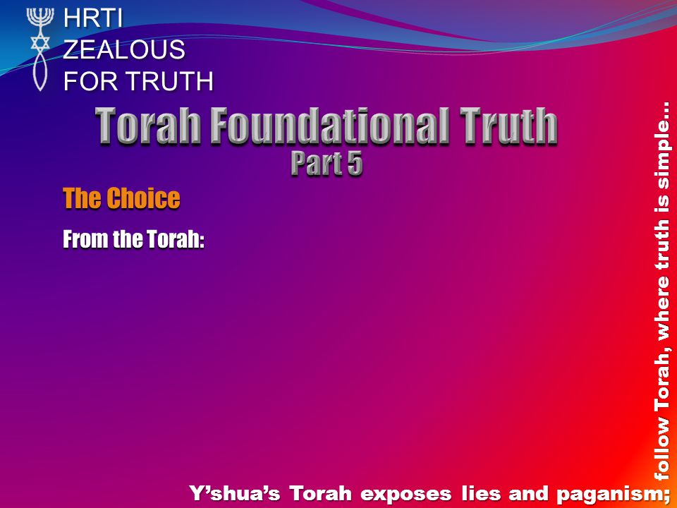 HRTIZEALOUS FOR TRUTH Yshuas Torah exposes lies and paganism; follow Torah, where truth is simple… The Choice From the Torah: