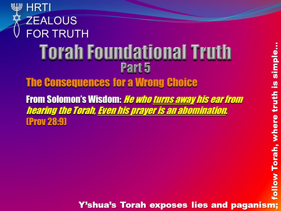 HRTIZEALOUS FOR TRUTH Yshuas Torah exposes lies and paganism; follow Torah, where truth is simple… The Consequences for a Wrong Choice From Solomons Wisdom: He who turns away his ear from hearing the Torah, Even his prayer is an abomination.