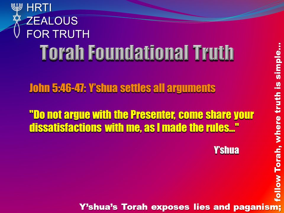 HRTIZEALOUS FOR TRUTH Yshuas Torah exposes lies and paganism; follow Torah, where truth is simple… John 5:46-47: Yshua settles all arguments Do not argue with the Presenter, come share your dissatisfactions with me, as I made the rules… Yshua Yshua