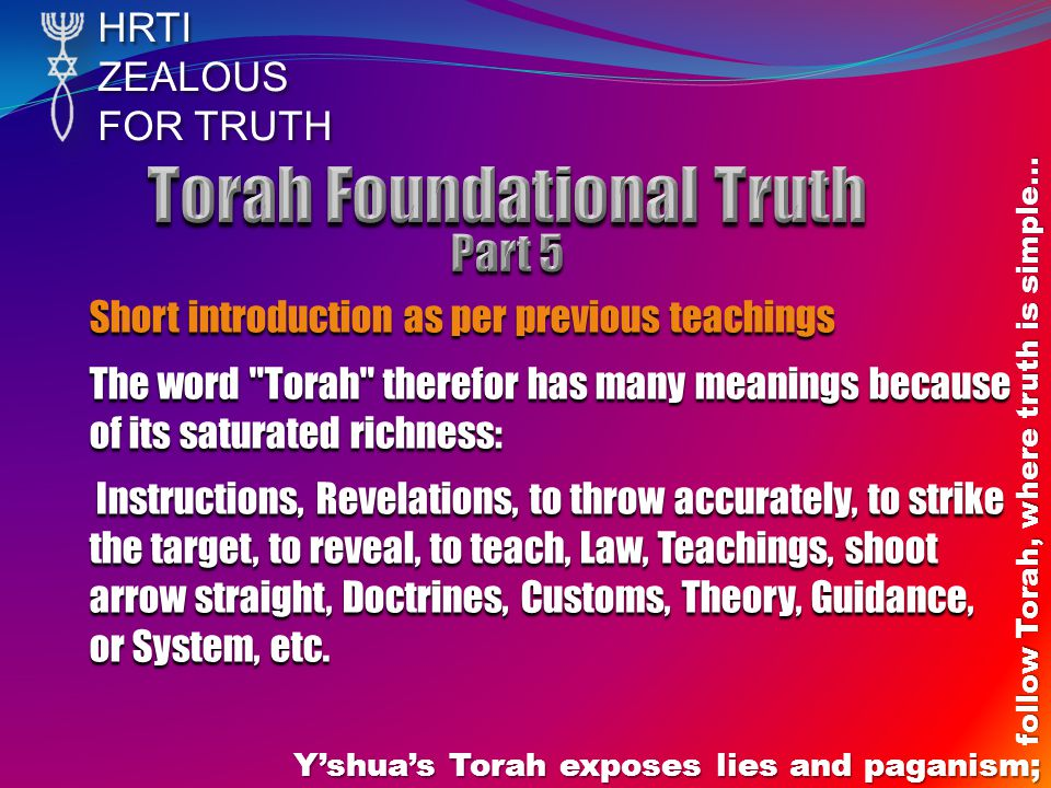 HRTIZEALOUS FOR TRUTH Yshuas Torah exposes lies and paganism; follow Torah, where truth is simple… Short introduction as per previous teachings The word Torah therefor has many meanings because of its saturated richness: Instructions, Revelations, to throw accurately, to strike the target, to reveal, to teach, Law, Teachings, shoot arrow straight, Doctrines, Customs, Theory, Guidance, or System, etc.