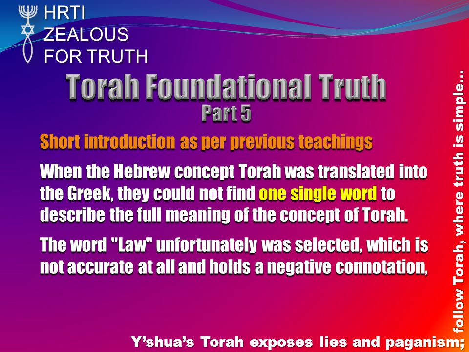 HRTIZEALOUS FOR TRUTH Yshuas Torah exposes lies and paganism; follow Torah, where truth is simple… Short introduction as per previous teachings When the Hebrew concept Torah was translated into the Greek, they could not find one single word to describe the full meaning of the concept of Torah.