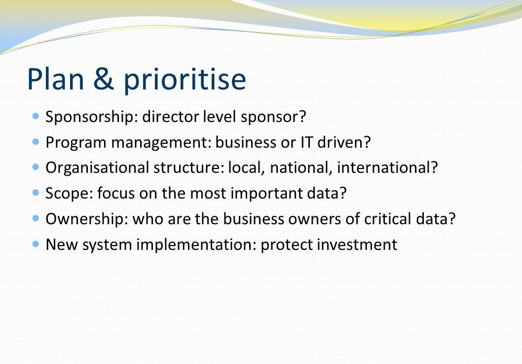 Plan & prioritise Sponsorship: director level sponsor? Program management: business or IT driven? Organisational structure: local, national, internati