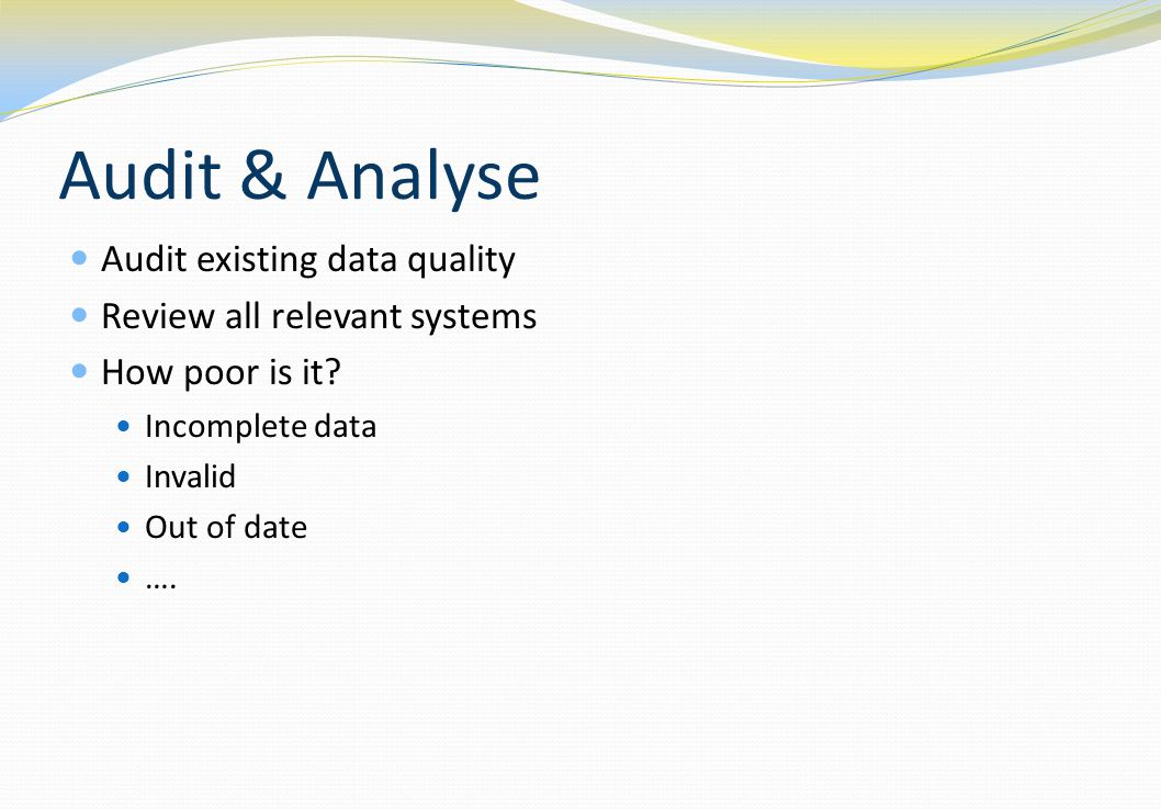 Audit & Analyse Audit existing data quality Review all relevant systems How poor is it? Incomplete data Invalid Out of date ….