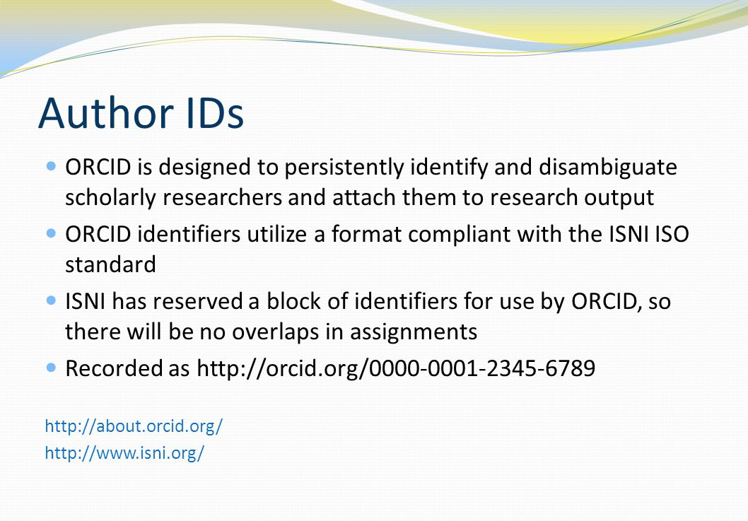 Author IDs ORCID is designed to persistently identify and disambiguate scholarly researchers and attach them to research output ORCID identifiers util
