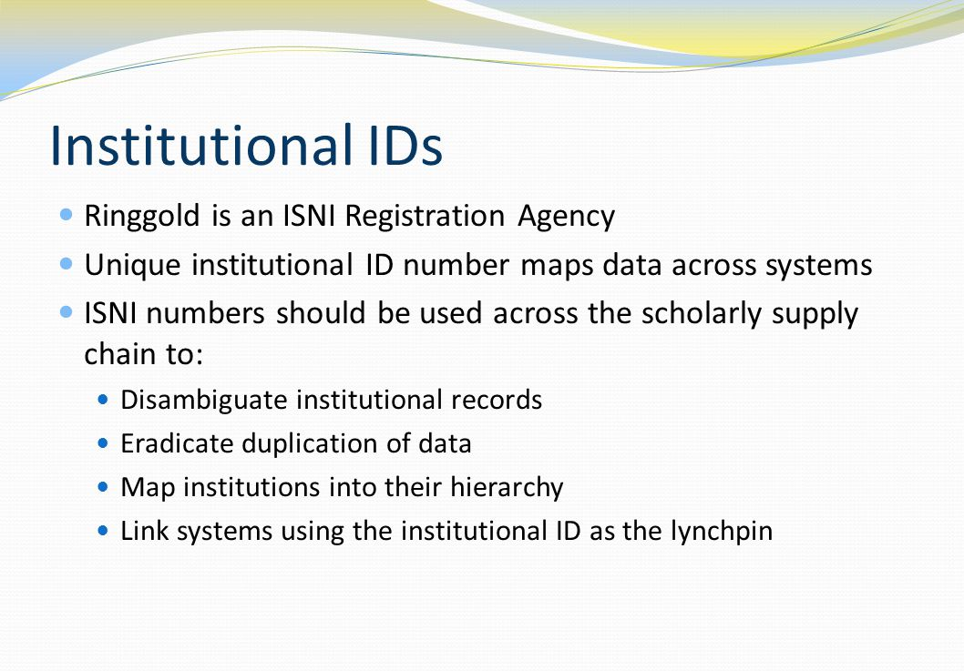 Institutional IDs Ringgold is an ISNI Registration Agency Unique institutional ID number maps data across systems ISNI numbers should be used across t