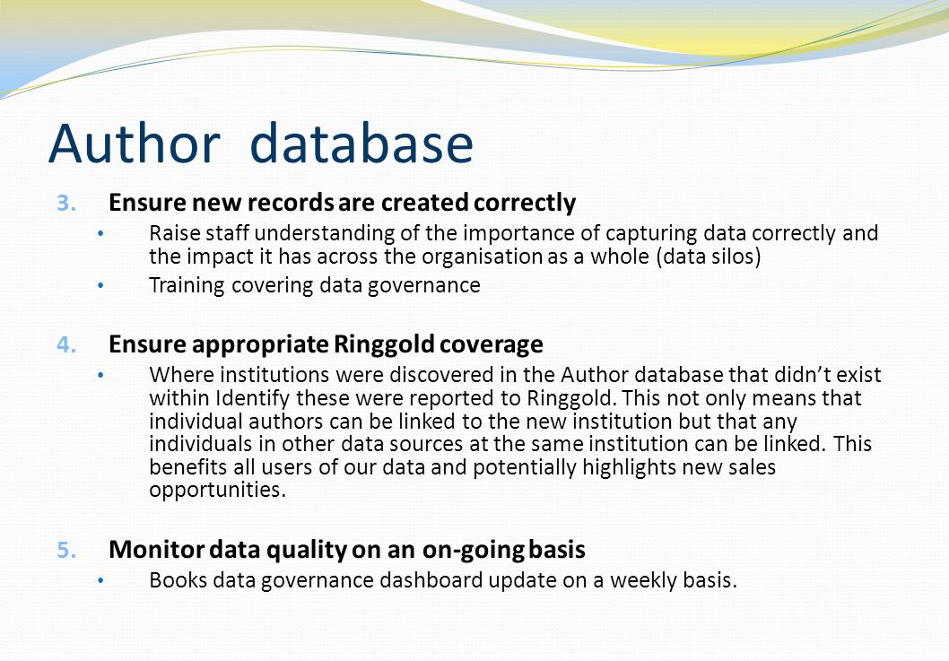 Author database 3. Ensure new records are created correctly Raise staff understanding of the importance of capturing data correctly and the impact it
