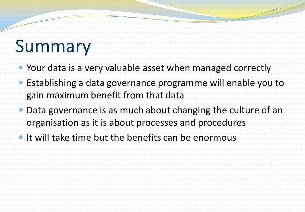 Summary Your data is a very valuable asset when managed correctly Establishing a data governance programme will enable you to gain maximum benefit fro