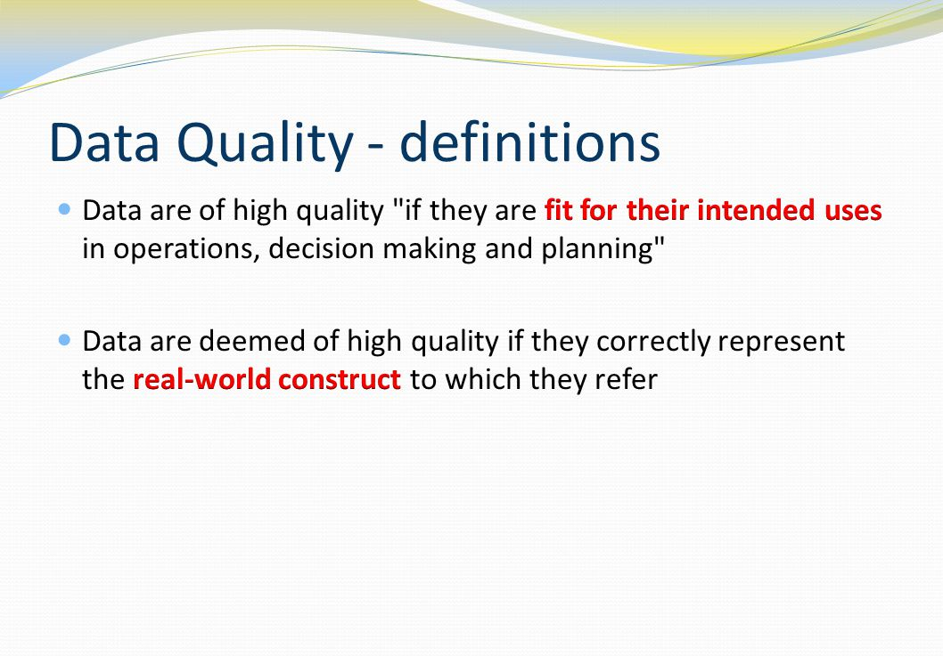 Data Quality Data quality attributes: Accurate Reliable Complete Appropriate Timely Credible Up-to-date