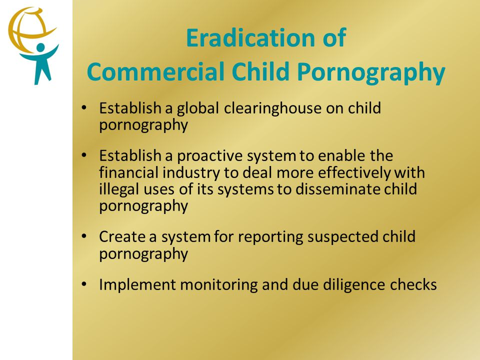 Eradication of Commercial Child Pornography Establish a global clearinghouse on child pornography Establish a proactive system to enable the financial industry to deal more effectively with illegal uses of its systems to disseminate child pornography Create a system for reporting suspected child pornography Implement monitoring and due diligence checks