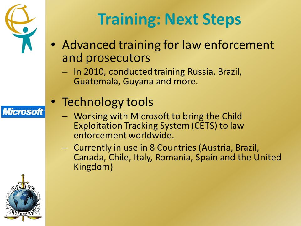 Training: Next Steps Advanced training for law enforcement and prosecutors – In 2010, conducted training Russia, Brazil, Guatemala, Guyana and more.