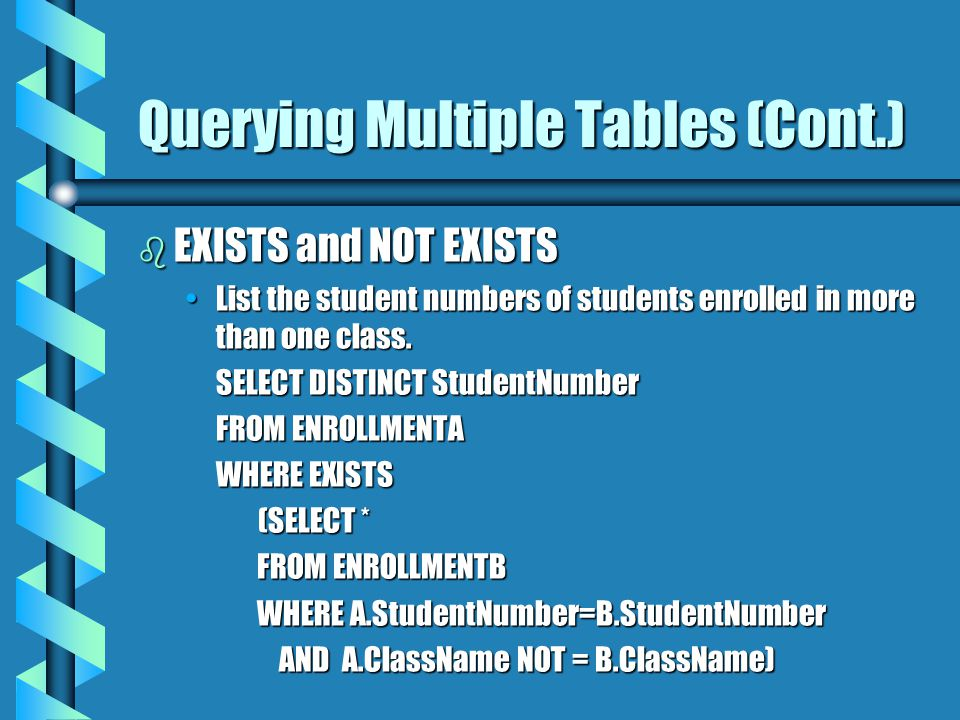 Querying Multiple Tables (Cont.) b EXISTS and NOT EXISTS List the student numbers of students enrolled in more than one class.List the student numbers of students enrolled in more than one class.
